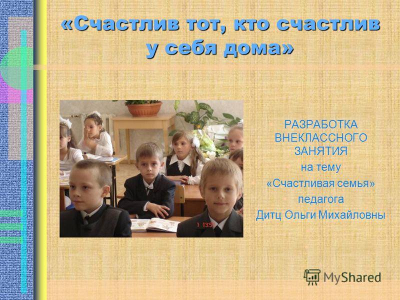 «Счастлив тот, кто счастлив у себя дома» РАЗРАБОТКА ВНЕКЛАССНОГО ЗАНЯТИЯ на тему «Счастливая семья» педагога Дитц Ольги Михайловны