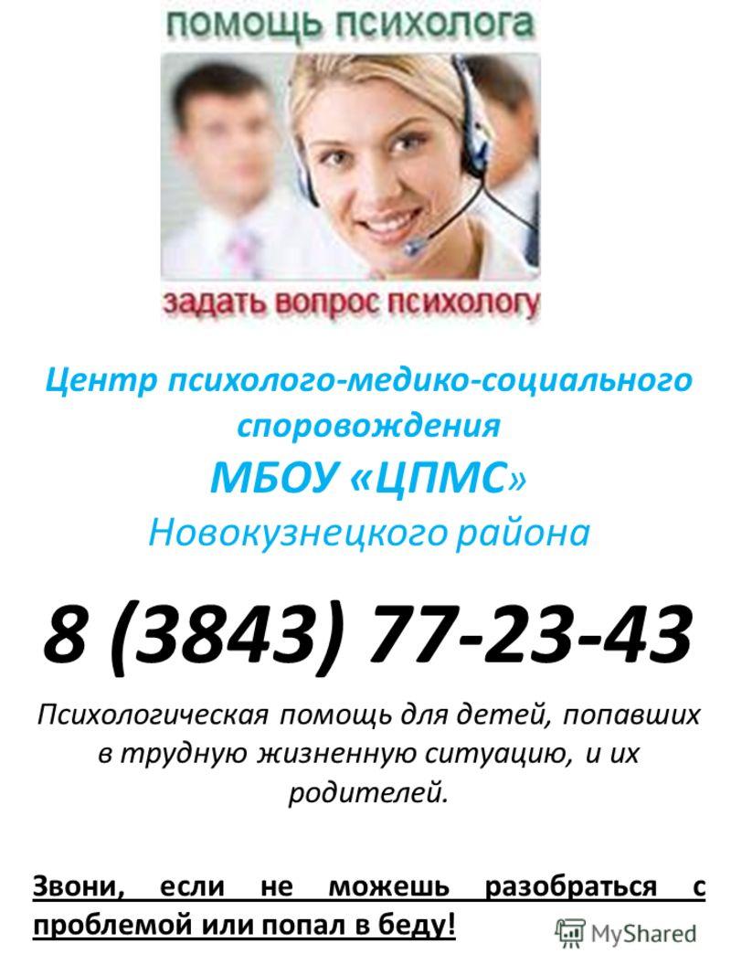 Центр психолого-медико-социального споровождения МБОУ «ЦПМС » Новокузнецкого района 8 (3843) 77-23-43 Психологическая помощь для детей, попавших в трудную жизненную ситуацию, и их родителей. Звони, если не можешь разобраться с проблемой или попал в б
