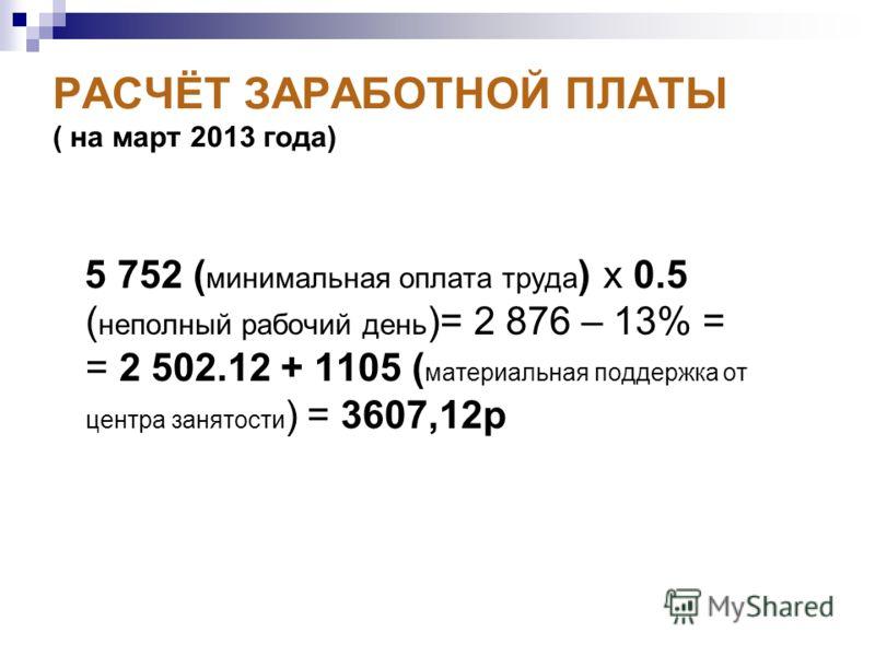 РАСЧЁТ ЗАРАБОТНОЙ ПЛАТЫ ( на март 2013 года) 5 752 ( минимальная оплата труда ) х 0.5 ( неполный рабочий день )= 2 876 – 13% = = 2 502.12 + 1105 ( материальная поддержка от центра занятости ) = 3607,12р