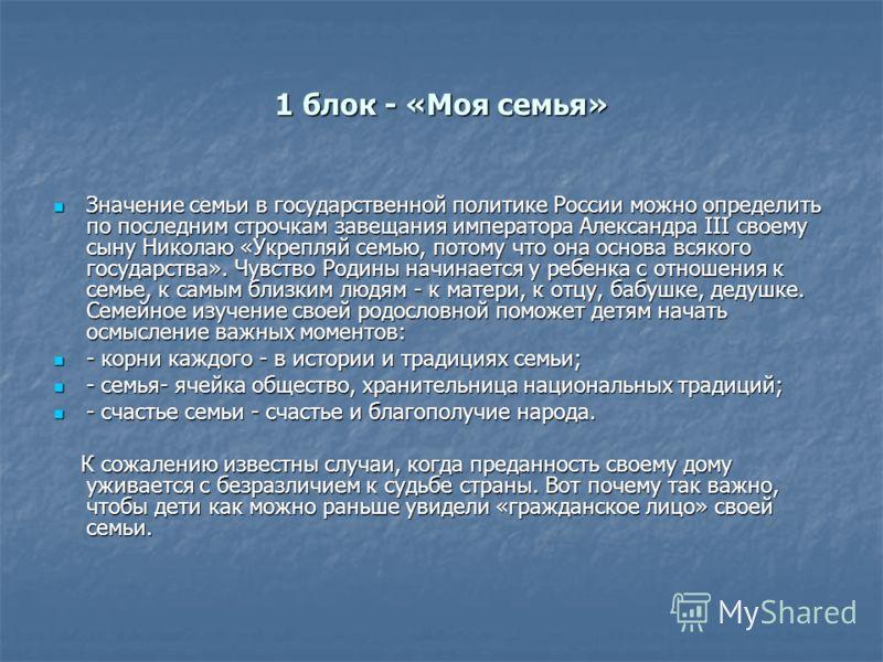 1 блок - «Моя семья» Значение семьи в государственной политике России можно определить по последним строчкам завещания императора Александра III своему сыну Николаю «Укрепляй семью, потому что она основа всякого государства». Чувство Родины начинаетс