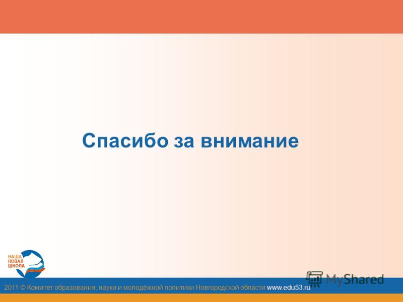 2011 © Комитет образования, науки и молодёжной политики Новгородской области www.edu53.ru Спасибо за внимание