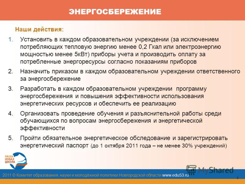2011 © Комитет образования, науки и молодёжной политики Новгородской области www.edu53.ru 8 ЭНЕРГОСБЕРЕЖЕНИЕ Наши действия: 1.Установить в каждом образовательном учреждении (за исключением потребляющих тепловую энергию менее 0,2 Гкал или электроэнерг