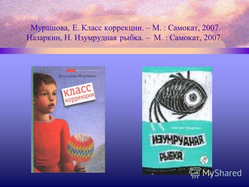 Мурашова, Е. Класс коррекции. – М. : Самокат, 2007. Назаркин, Н. Изумрудная рыбка. – М. : Самокат, 2007.