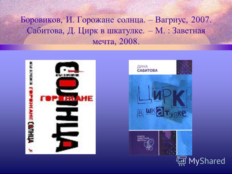Боровиков, И. Горожане солнца. – Вагриус, 2007. Сабитова, Д. Цирк в шкатулке. – М. : Заветная мечта, 2008.