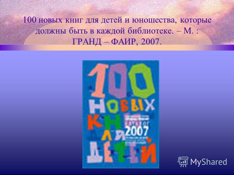 100 новых книг для детей и юношества, которые должны быть в каждой библиотеке. – М. : ГРАНД – ФАИР, 2007.