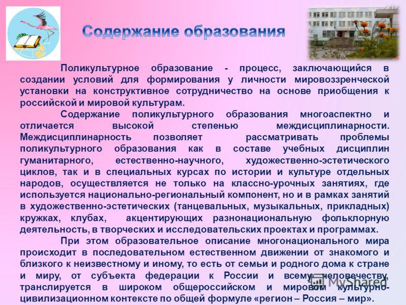 Поликультурное образование - процесс, заключающийся в создании условий для формирования у личности мировоззренческой установки на конструктивное сотрудничество на основе приобщения к российской и мировой культурам. Содержание поликультурного образова