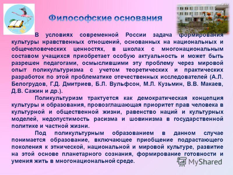 В условиях современной России задача формирования культуры нравственных отношений, основанных на национальных и общечеловеческих ценностях, в школах с многонациональным составом учащихся приобретает особую актуальность и может быть разрешен педагогам