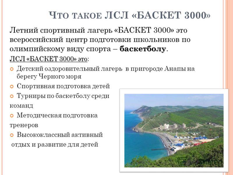 Ч ТО ТАКОЕ ЛСЛ «БАСКЕТ 3000 » баскетболу Летний спортивный лагерь «БАСКЕТ 3000» это всероссийский центр подготовки школьников по олимпийскому виду спорта – баскетболу. ЛСЛ «БАСКЕТ 3000» это ЛСЛ «БАСКЕТ 3000» это: Детский оздоровительный лагерь в приг