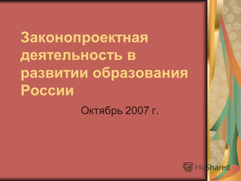 Законопроектная деятельность в развитии образования России Октябрь 2007 г.