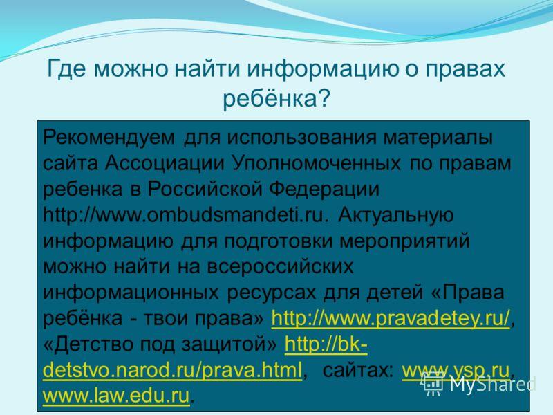 Где можно найти информацию о правах ребёнка? Рекомендуем для использования материалы сайта Ассоциации Уполномоченных по правам ребенка в Российской Федерации http://www.ombudsmandeti.ru. Актуальную информацию для подготовки мероприятий можно найти на