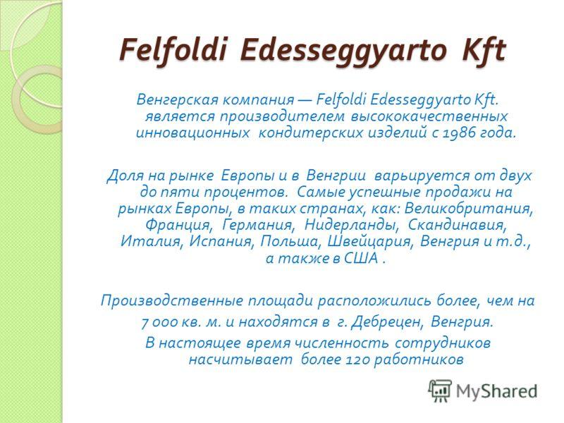 Felfoldi Edesseggyarto Kft Felfoldi Edesseggyarto Kft Венгерская компания Felfoldi Edesseggyarto Kft. является производителем высококачественных инновационных кондитерских изделий с 1986 года. Доля на рынке Европы и в Венгрии варьируется от двух до п