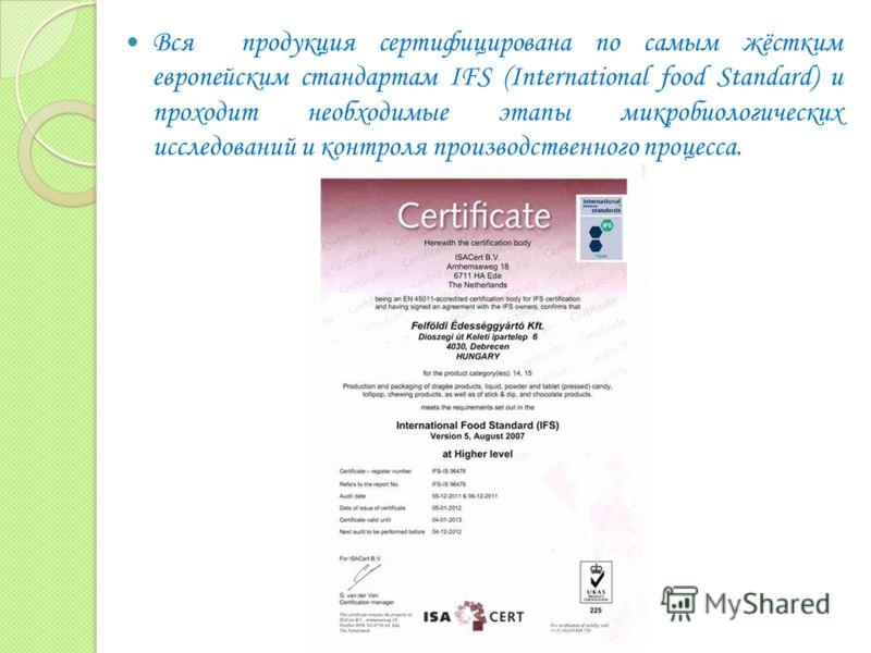 Вся продукция сертифицирована по самым жёстким европейским стандартам IFS (International food Standard) и проходит необходимые этапы микробиологических исследований и контроля производственного процесса.