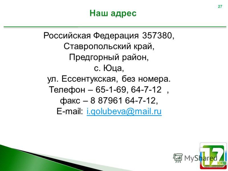 Российская Федерация 357380, Ставропольский край, Предгорный район, с. Юца, ул. Ессентукская, без номера. Телефон – 65-1-69, 64-7-12, факс – 8 87961 64-7-12, E-mail: i.qolubeva@mail.rui.qolubeva@mail.ru 27