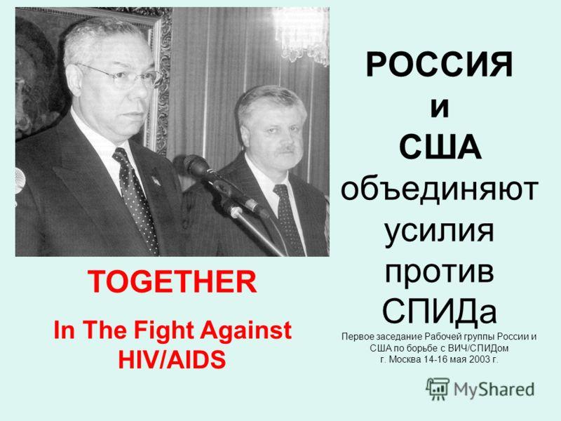 РОССИЯ и США объединяют усилия против СПИДа Первое заседание Рабочей группы России и США по борьбе с ВИЧ/СПИДом г. Москва 14-16 мая 2003 г. TOGETHER In The Fight Against HIV/AIDS