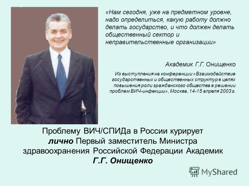 Проблему ВИЧ/СПИДа в России курирует лично Первый заместитель Министра здравоохранения Российской Федерации Академик Г.Г. Онищенко «Нам сегодня, уже на предметном уровне, надо определиться, какую работу должно делать государство, и что должен делать