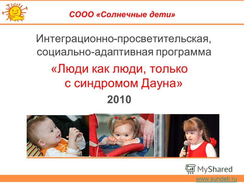www.sundeti.ru СООО «Солнечные дети» Интеграционно-просветительская, социально-адаптивная программа «Люди как люди, только с синдромом Дауна» 2010