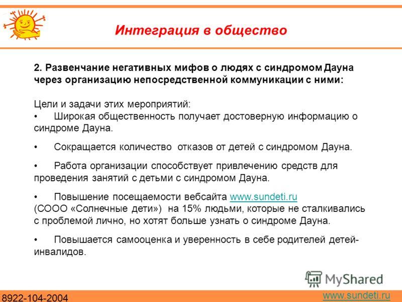 8922-104-2004 www.sundeti.ru Интеграция в общество 2. Развенчание негативных мифов о людях с синдромом Дауна через организацию непосредственной коммуникации с ними: Цели и задачи этих мероприятий: Широкая общественность получает достоверную информаци