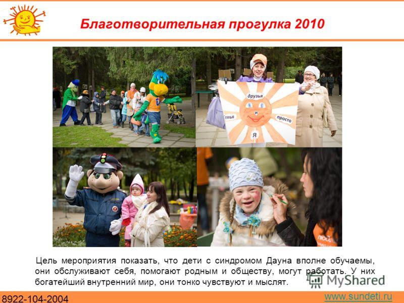 8922-104-2004 www.sundeti.ru Благотворительная прогулка 2010 Цель мероприятия показать, что дети с синдромом Дауна вполне обучаемы, они обслуживают себя, помогают родным и обществу, могут работать. У них богатейший внутренний мир, они тонко чувствуют