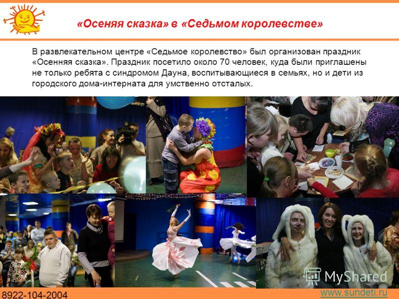 8922-104-2004 www.sundeti.ru «Осеняя сказка» в «Седьмом королевстве» В развлекательном центре «Седьмое королевство» был организован праздник «Осенняя сказка». Праздник посетило около 70 человек, куда были приглашены не только ребята с синдромом Дауна