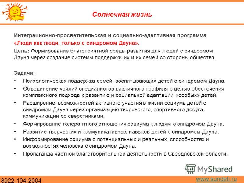 8922-104-2004 www.sundeti.ru Солнечная жизнь Интеграционно-просветительская и социально-адаптивная программа «Люди как люди, только с синдромом Дауна». Цель: Формирование благоприятной среды развития для людей с синдромом Дауна через создание системы