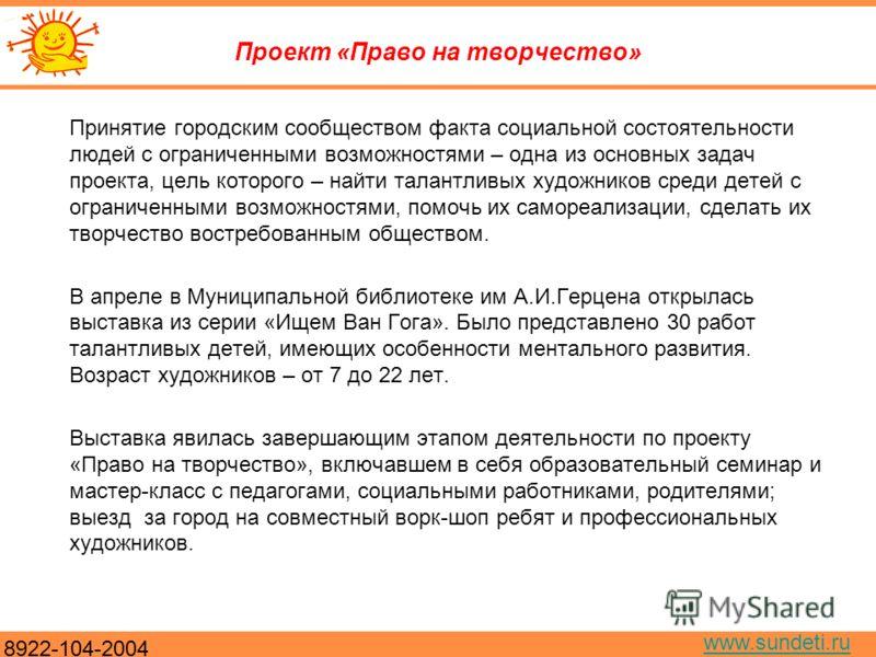 8922-104-2004 www.sundeti.ru Проект «Право на творчество» Принятие городским сообществом факта социальной состоятельности людей с ограниченными возможностями – одна из основных задач проекта, цель которого – найти талантливых художников среди детей с