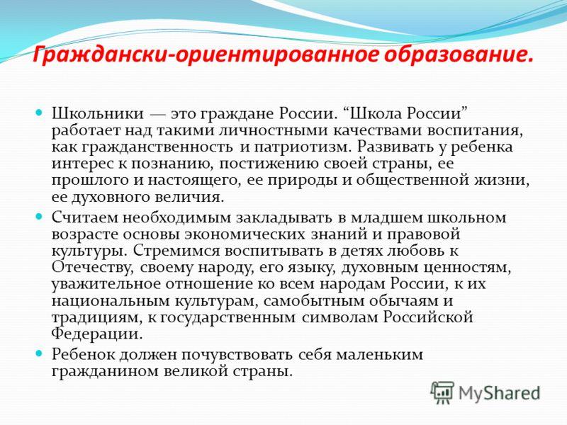 Граждански-ориентированное образование. Школьники это граждане России. Школа России работает над такими личностными качествами воспитания, как гражданственность и патриотизм. Развивать у ребенка интерес к познанию, постижению своей страны, ее прошлог
