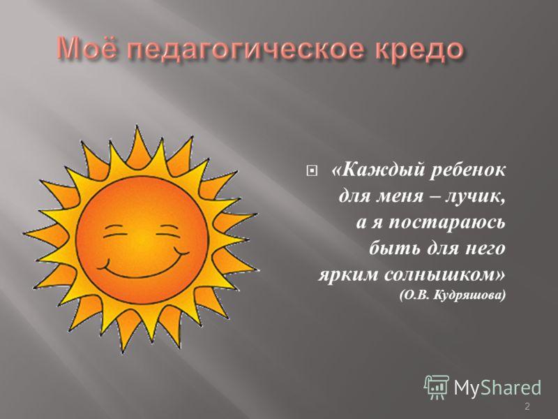 2 « Каждый ребенок для меня – лучик, а я постараюсь быть для него ярким солнышком » ( О. В. Кудряшова )