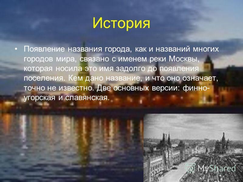 История Появление названия города, как и названий многих городов мира, связано с именем реки Москвы, которая носила это имя задолго до появления поселения. Кем дано название, и что оно означает, точно не известно. Две основных версии: финно- угорская