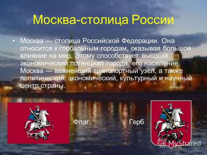 Москва-столица России Москва столица Российской Федерации. Она относится к глобальным городам, оказывая большое влияние на мир. Этому способствует высокий экономический потенциал города, его население. Москва важнейший транспортный узел, а также поли