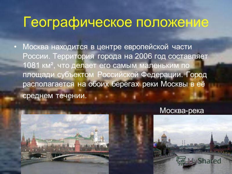 Географическое положение Москва находится в центре европейской части России. Территория города на 2006 год составляет 1081 км², что делает его самым маленьким по площади субъектом Российской Федерации. Город располагается на обоих берегах реки Москвы