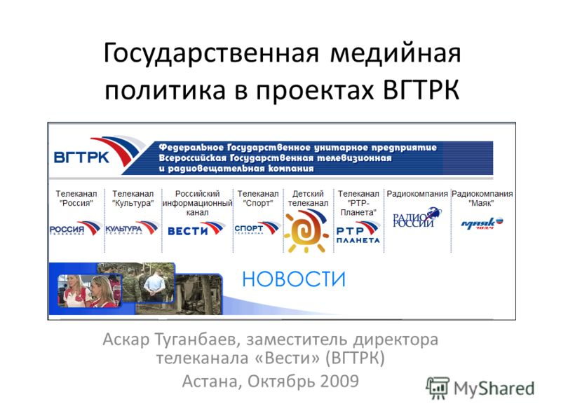 Государственная медийная политика в проектах ВГТРК Аскар Туганбаев, заместитель директора телеканала «Вести» (ВГТРК) Астана, Октябрь 2009