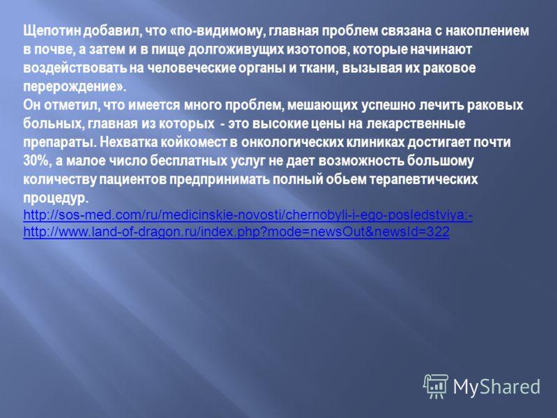 Щепотин добавил, что «по-видимому, главная проблем связана с накоплением в почве, а затем и в пище долгоживущих изотопов, которые начинают воздействовать на человеческие органы и ткани, вызывая их раковое перерождение». Он отметил, что имеется много