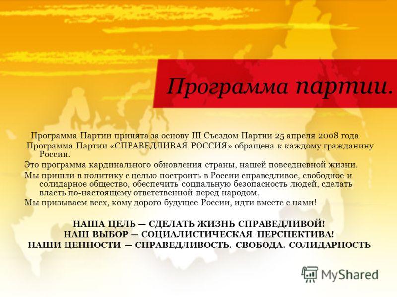 Программа партии. Программа Партии принята за основу III Съездом Партии 25 апреля 2008 года Программа Партии «СПРАВЕДЛИВАЯ РОССИЯ» обращена к каждому гражданину России. Это программа кардинального обновления страны, нашей повседневной жизни. Мы пришл