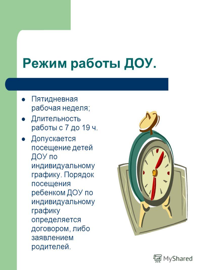 Режим работы ДОУ. Пятидневная рабочая неделя; Длительность работы с 7 до 19 ч. Допускается посещение детей ДОУ по индивидуальному графику. Порядок посещения ребенком ДОУ по индивидуальному графику определяется договором, либо заявлением родителей.