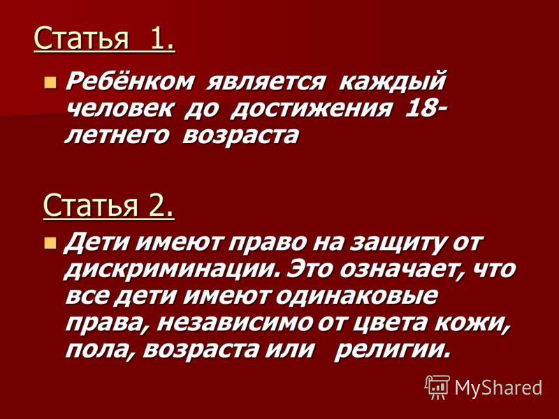 Статья 1. Ребёнком является каждый человек до достижения 18- летнего возраста Ребёнком является каждый человек до достижения 18- летнего возраста Статья 2. Дети имеют право на защиту от дискриминации. Это означает, что все дети имеют одинаковые права