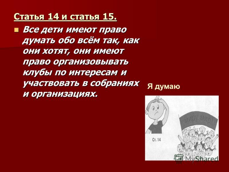 Статья 14 и статья 15. Все дети имеют право думать обо всём так, как они хотят, они имеют право организовывать клубы по интересам и участвовать в собраниях и организациях. Все дети имеют право думать обо всём так, как они хотят, они имеют право орган