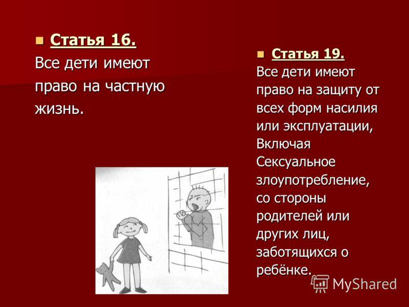 Статья 16. Статья 16. Все дети имеют право на частную жизнь. Статья 19. Статья 19. Все дети имеют право на защиту от всех форм насилия или эксплуатации, ВключаяСексуальноезлоупотребление, со стороны родителей или других лиц, заботящихся о ребёнке.