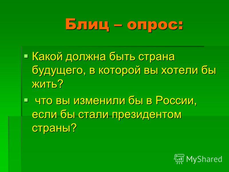 Блиц – опрос: Блиц – опрос: Какой должна быть страна будущего, в которой вы хотели бы жить? Какой должна быть страна будущего, в которой вы хотели бы жить? что вы изменили бы в России, если бы стали президентом страны? что вы изменили бы в России, ес