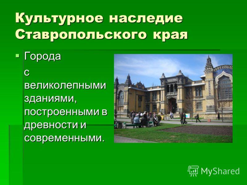 Культурное наследие Ставропольского края Города Города с великолепными зданиями, построенными в древности и современными. с великолепными зданиями, построенными в древности и современными.
