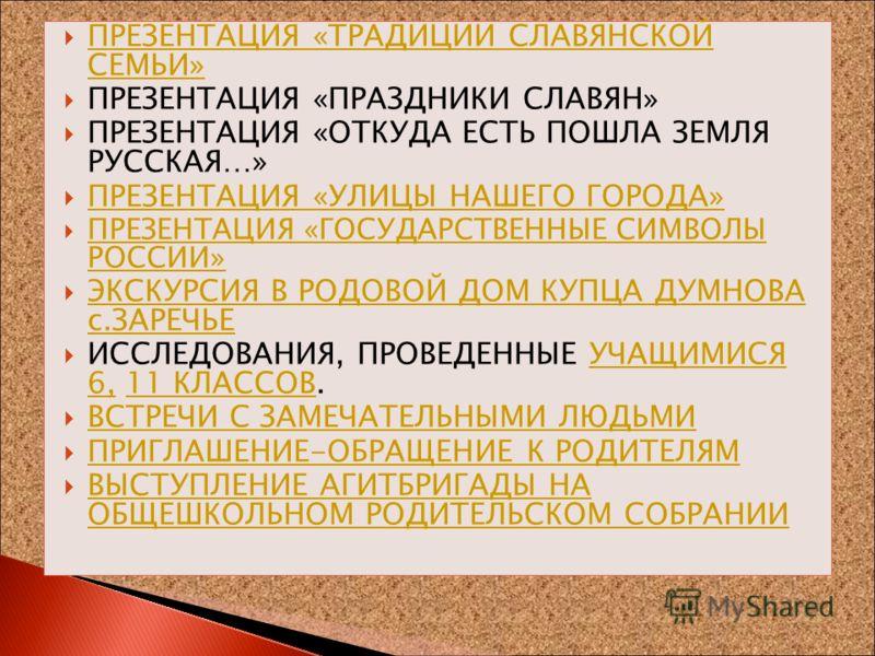 ПРЕЗЕНТАЦИЯ «ТРАДИЦИИ СЛАВЯНСКОЙ СЕМЬИ» ПРЕЗЕНТАЦИЯ «ТРАДИЦИИ СЛАВЯНСКОЙ СЕМЬИ» ПРЕЗЕНТАЦИЯ «ПРАЗДНИКИ СЛАВЯН» ПРЕЗЕНТАЦИЯ «ОТКУДА ЕСТЬ ПОШЛА ЗЕМЛЯ РУССКАЯ…» ПРЕЗЕНТАЦИЯ «УЛИЦЫ НАШЕГО ГОРОДА» ПРЕЗЕНТАЦИЯ «ГОСУДАРСТВЕННЫЕ СИМВОЛЫ РОССИИ» ПРЕЗЕНТАЦИЯ «