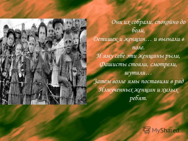 Они их собрали, спокойно до боли, Детишек и женщин… и выгнали в поле. И яму себе эти женщины рыли, Фашисты стояли, смотрели, шутили… Затем возле ямы поставили в ряд Измученных женщин и хилых ребят.