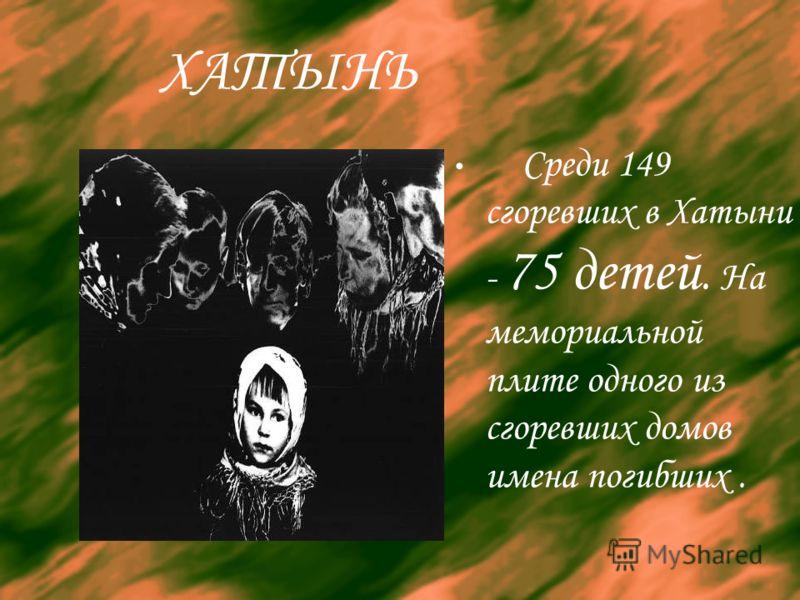ХАТЫНЬ Среди 149 сгоревших в Хатыни - 75 детей. На мемориальной плите одного из сгоревших домов имена погибших.