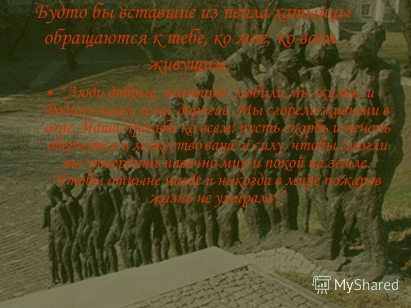 Будто бы вставшие из пепла хатынцы обращаются к тебе, ко мне, ко всем живущим. Люди добрые, помните: любили мы жизнь, и Родину нашу, и вас дорогие. Мы сгорели живыми в огне. Наша просьба ко всем: пусть скорбь и печаль обернутся в мужество ваше и силу