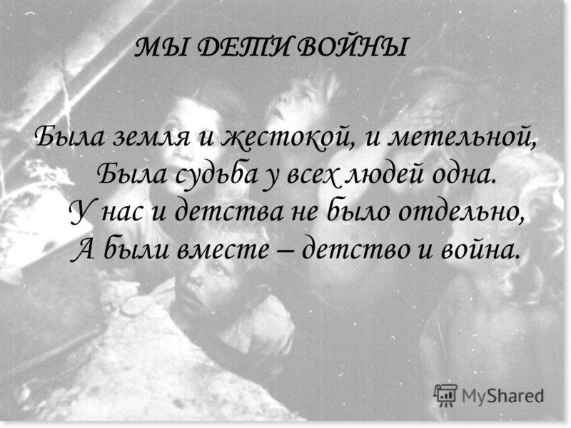 МЫ ДЕТИ ВОЙНЫ Была земля и жестокой, и метельной, Была судьба у всех людей одна. У нас и детства не было отдельно, А были вместе – детство и война.