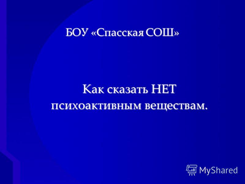 { БОУ «Спасская СОШ» Как сказать НЕТ психоактивным веществам.
