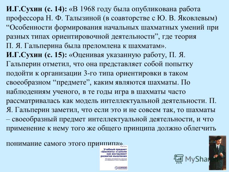 И.Г.Сухин (с. 14): «В 1968 году была опубликована работа профессора Н. Ф. Талызиной (в соавторстве с Ю. В. Яковлевым) Особенности формирования начальных шахматных умений при разных типах ориентировочной деятельности, где теория П. Я. Гальперина была
