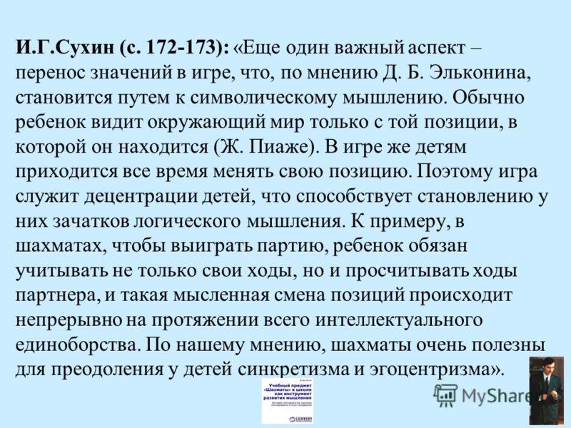 И.Г.Сухин (с. 172-173): «Еще один важный аспект – перенос значений в игре, что, по мнению Д. Б. Эльконина, становится путем к символическому мышлению. Обычно ребенок видит окружающий мир только с той позиции, в которой он находится (Ж. Пиаже). В игре