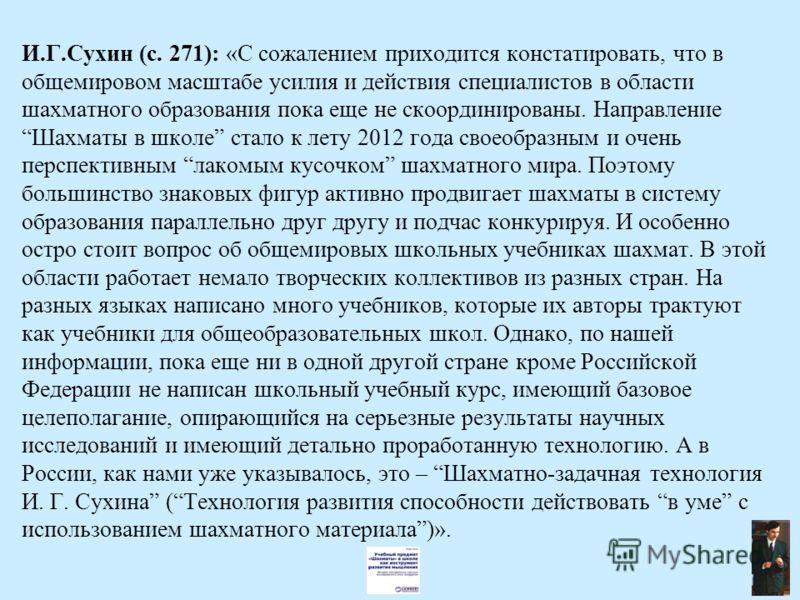 И.Г.Сухин (с. 271): «С сожалением приходится констатировать, что в общемировом масштабе усилия и действия специалистов в области шахматного образования пока еще не скоординированы. Направление Шахматы в школе стало к лету 2012 года своеобразным и оче
