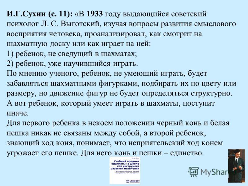 И.Г.Сухин (с. 11): «В 1933 году выдающийся советский психолог Л. С. Выготский, изучая вопросы развития смыслового восприятия человека, проанализировал, как смотрит на шахматную доску или как играет на ней: 1) ребенок, не сведущий в шахматах; 2) ребен