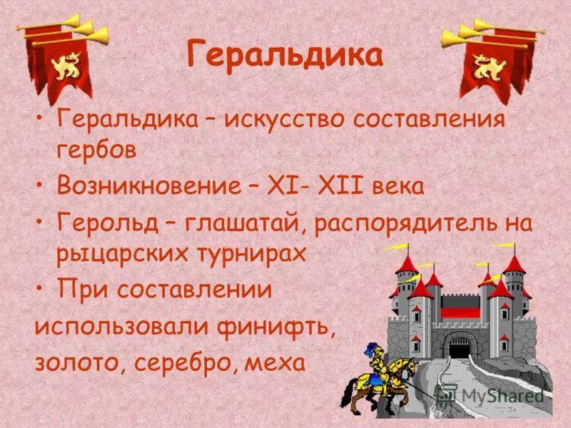 Геральдика Геральдика – искусство составления гербов Возникновение – XI- XII века Герольд – глашатай, распорядитель на рыцарских турнирах При составлении использовали финифть, золото, серебро, меха